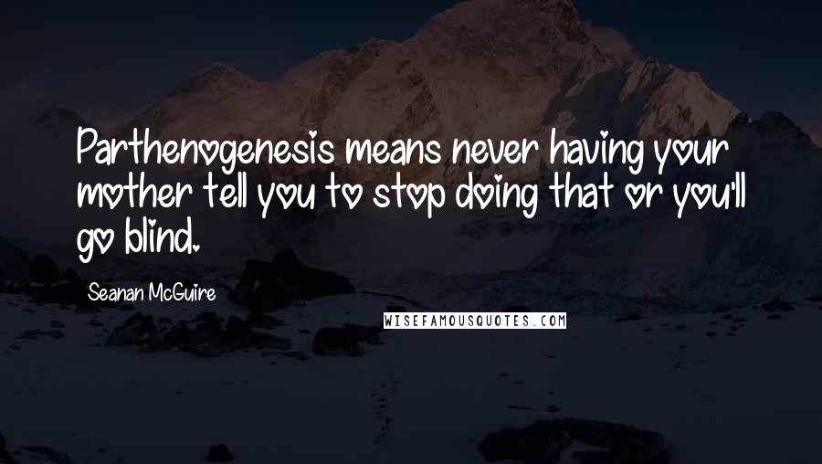 Seanan McGuire quotes: Parthenogenesis means never having your mother tell you to stop doing that or you'll go blind.