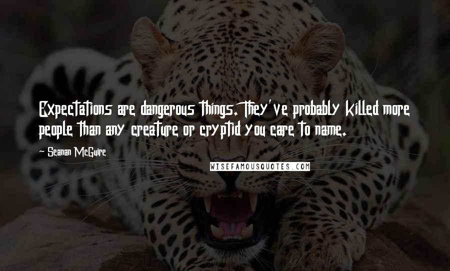 Seanan McGuire quotes: Expectations are dangerous things. They've probably killed more people than any creature or cryptid you care to name.