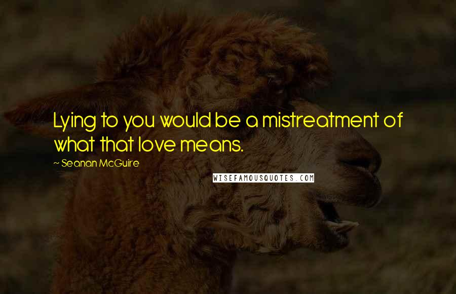 Seanan McGuire quotes: Lying to you would be a mistreatment of what that love means.
