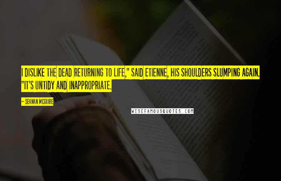 """Seanan McGuire quotes: I dislike the dead returning to life,"""" said Etienne, his shoulders slumping again. """"It's untidy and inappropriate."""