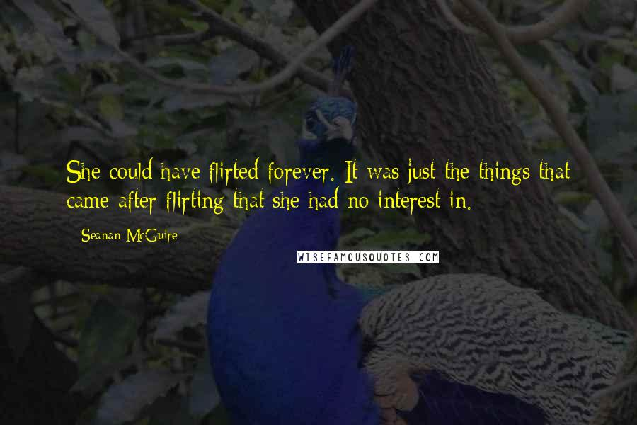 Seanan McGuire quotes: She could have flirted forever. It was just the things that came after flirting that she had no interest in.