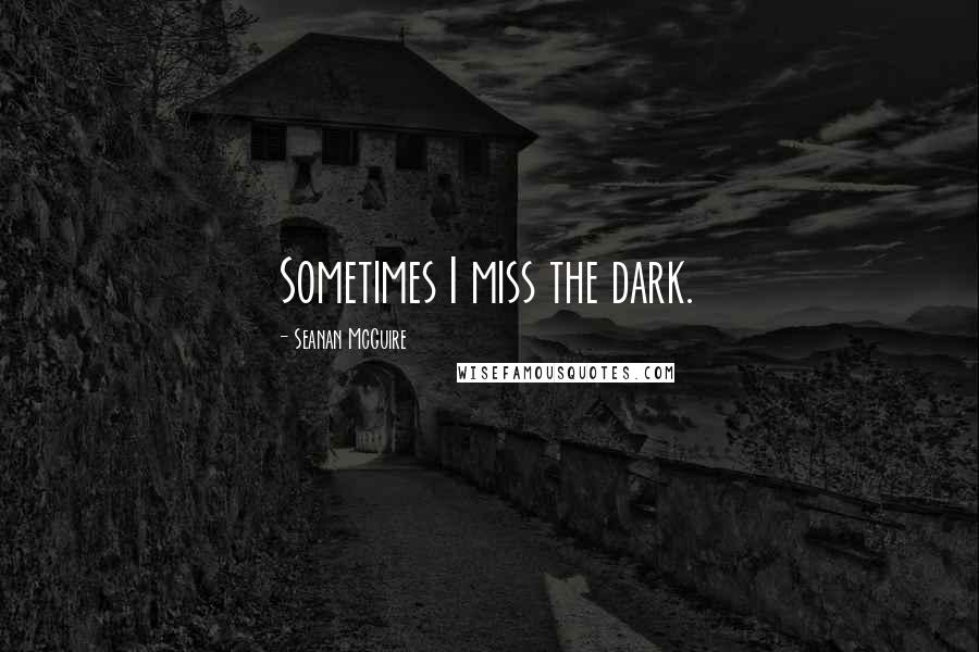 Seanan McGuire quotes: Sometimes I miss the dark.