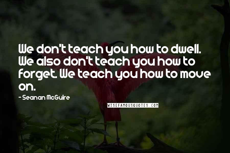 Seanan McGuire quotes: We don't teach you how to dwell. We also don't teach you how to forget. We teach you how to move on.