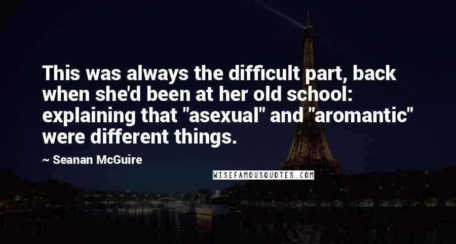 """Seanan McGuire quotes: This was always the difficult part, back when she'd been at her old school: explaining that """"asexual"""" and """"aromantic"""" were different things."""