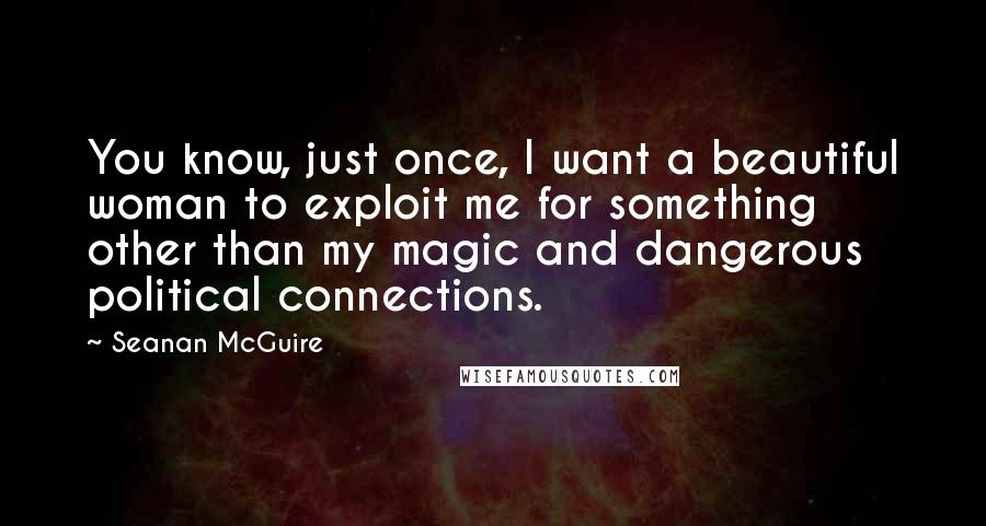 Seanan McGuire quotes: You know, just once, I want a beautiful woman to exploit me for something other than my magic and dangerous political connections.