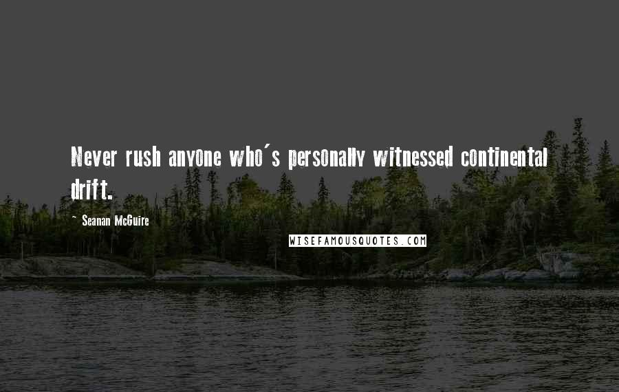 Seanan McGuire quotes: Never rush anyone who's personally witnessed continental drift.