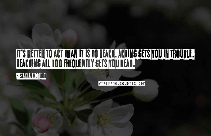 Seanan McGuire quotes: It's better to act than it is to react. Acting gets you in trouble. Reacting all too frequently gets you dead.