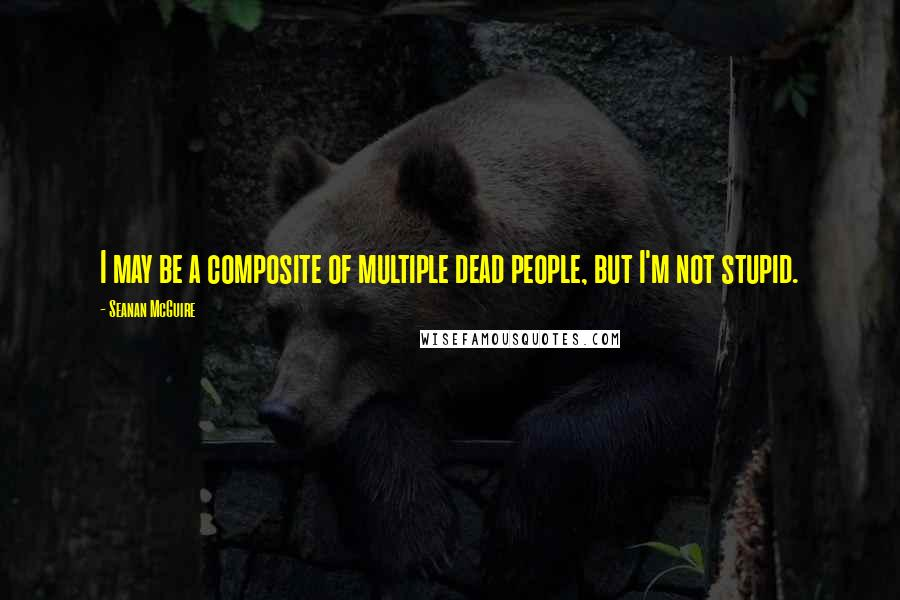 Seanan McGuire quotes: I may be a composite of multiple dead people, but I'm not stupid.