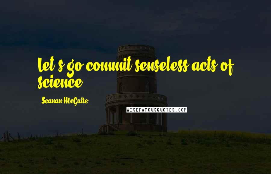 Seanan McGuire quotes: Let's go commit senseless acts of science.