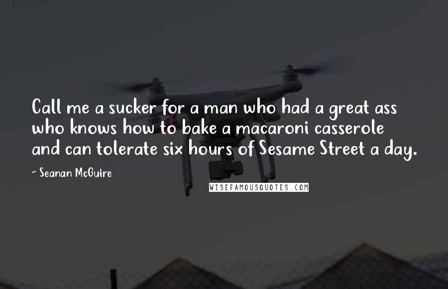Seanan McGuire quotes: Call me a sucker for a man who had a great ass who knows how to bake a macaroni casserole and can tolerate six hours of Sesame Street a day.