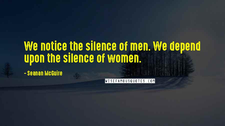 Seanan McGuire quotes: We notice the silence of men. We depend upon the silence of women.