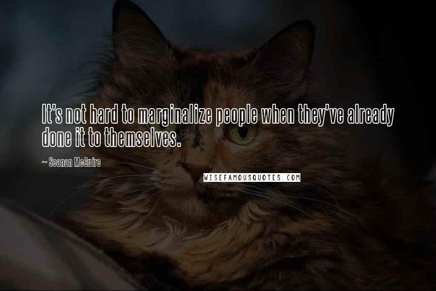 Seanan McGuire quotes: It's not hard to marginalize people when they've already done it to themselves.