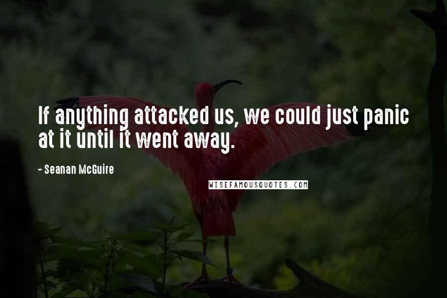 Seanan McGuire quotes: If anything attacked us, we could just panic at it until it went away.