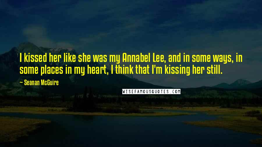 Seanan McGuire quotes: I kissed her like she was my Annabel Lee, and in some ways, in some places in my heart, I think that I'm kissing her still.