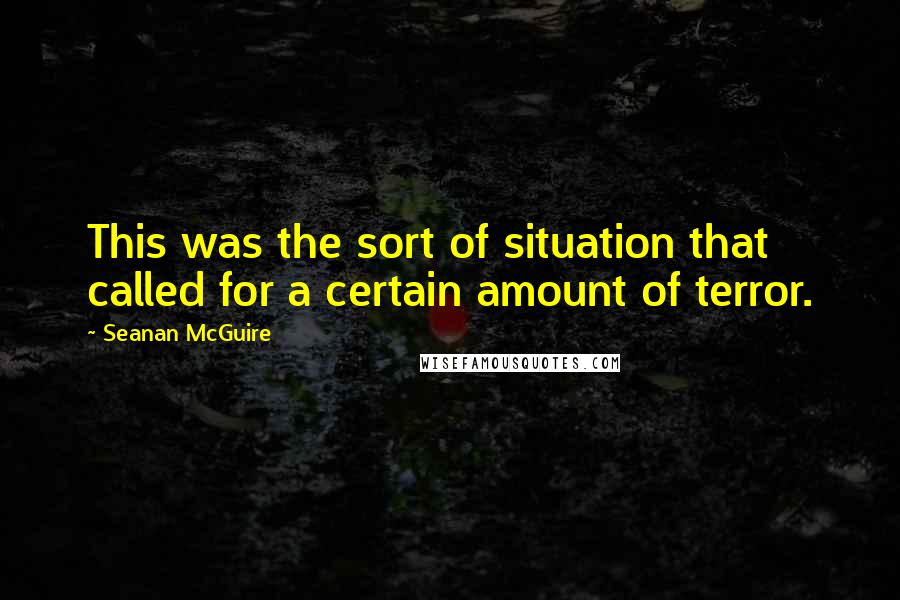 Seanan McGuire quotes: This was the sort of situation that called for a certain amount of terror.