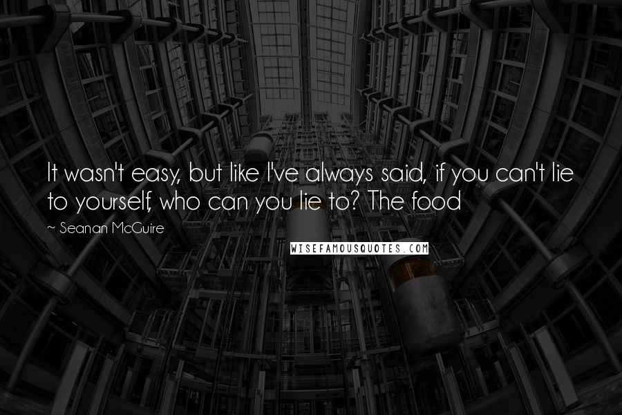 Seanan McGuire quotes: It wasn't easy, but like I've always said, if you can't lie to yourself, who can you lie to? The food