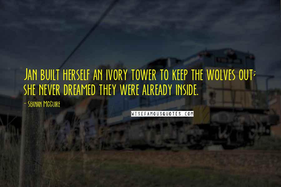Seanan McGuire quotes: Jan built herself an ivory tower to keep the wolves out; she never dreamed they were already inside.