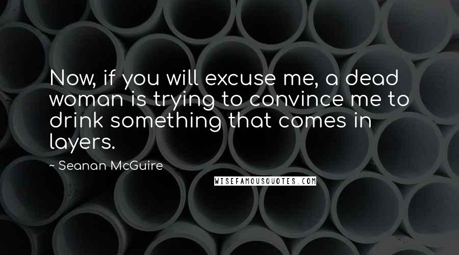 Seanan McGuire quotes: Now, if you will excuse me, a dead woman is trying to convince me to drink something that comes in layers.