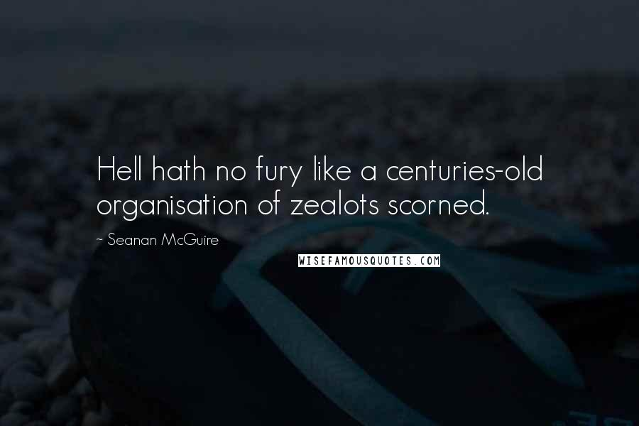 Seanan McGuire quotes: Hell hath no fury like a centuries-old organisation of zealots scorned.