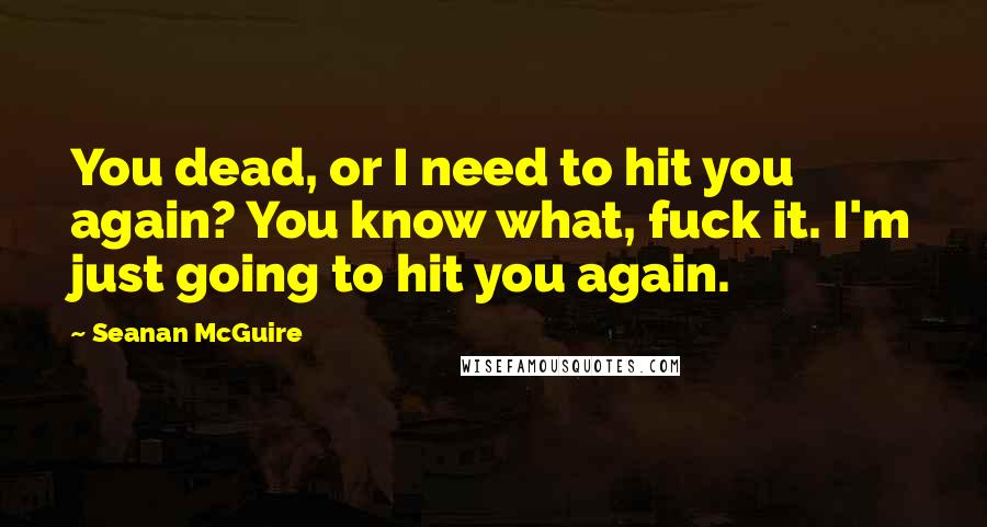 Seanan McGuire quotes: You dead, or I need to hit you again? You know what, fuck it. I'm just going to hit you again.