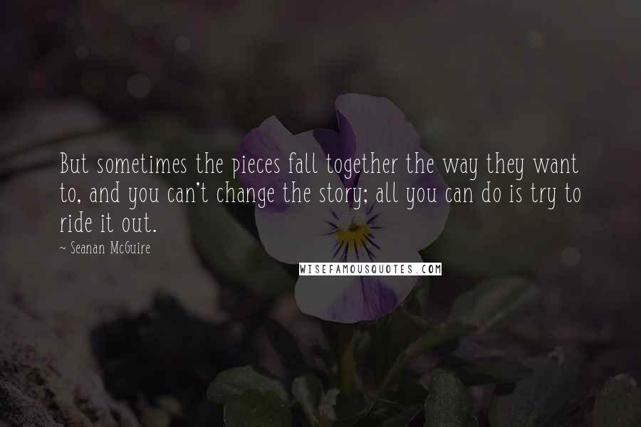 Seanan McGuire quotes: But sometimes the pieces fall together the way they want to, and you can't change the story; all you can do is try to ride it out.