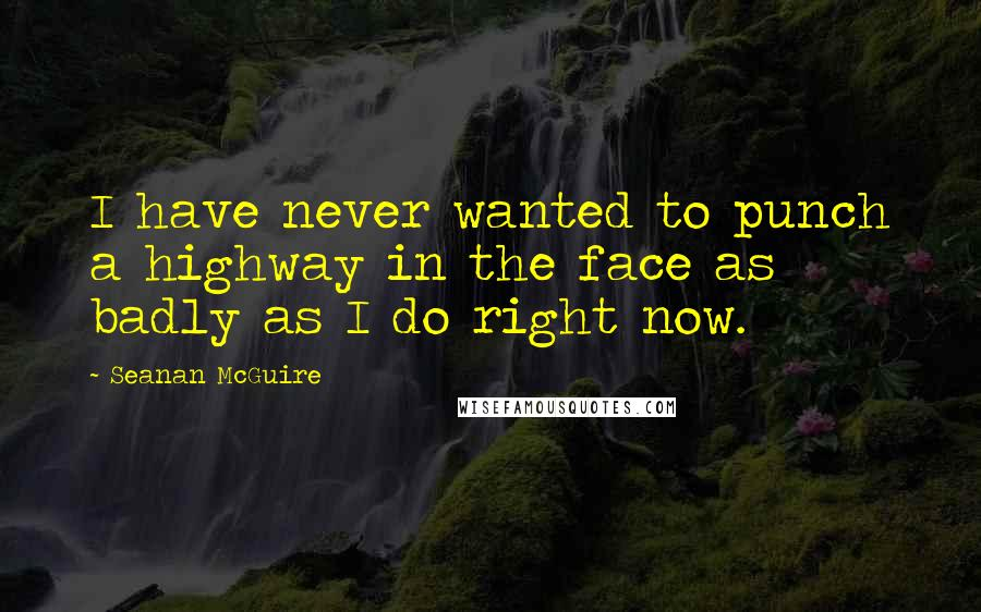 Seanan McGuire quotes: I have never wanted to punch a highway in the face as badly as I do right now.