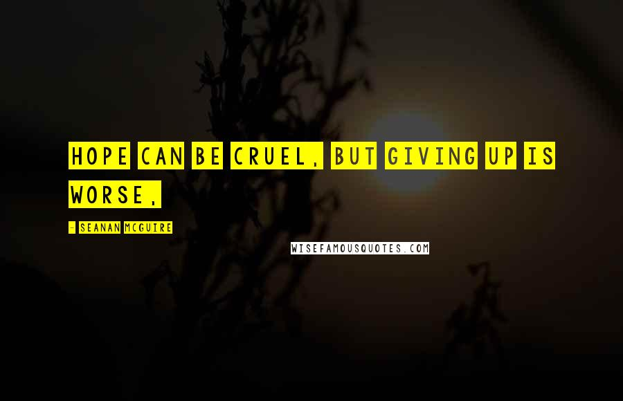 Seanan McGuire quotes: Hope can be cruel, but giving up is worse,