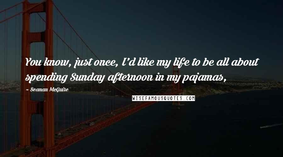 Seanan McGuire quotes: You know, just once, I'd like my life to be all about spending Sunday afternoon in my pajamas,