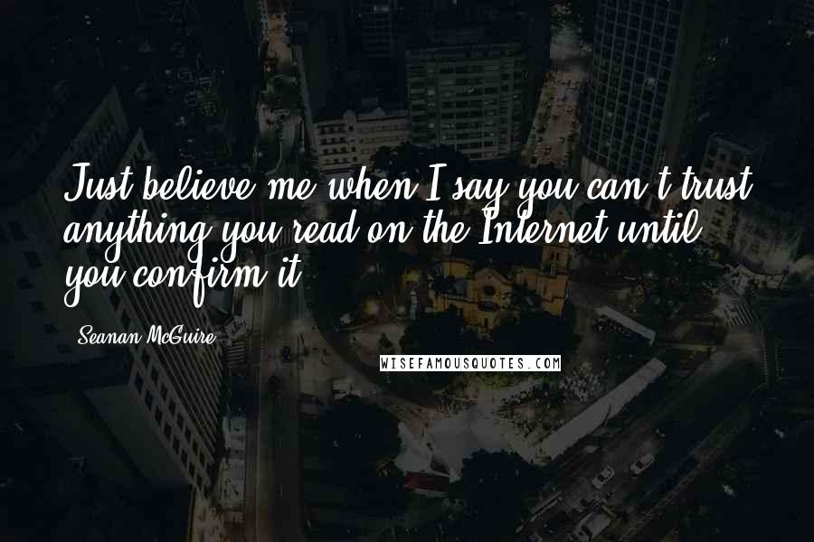 Seanan McGuire quotes: Just believe me when I say you can't trust anything you read on the Internet until you confirm it.