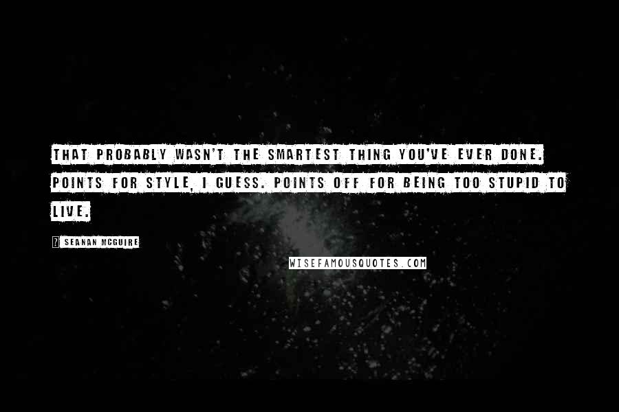 Seanan McGuire quotes: That probably wasn't the smartest thing you've ever done. Points for style, I guess. Points off for being too stupid to live.