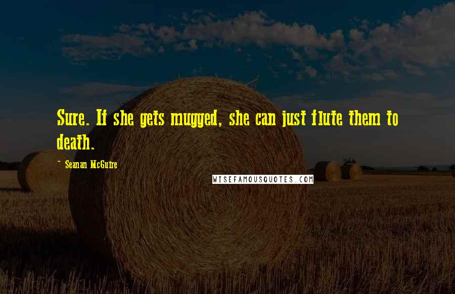 Seanan McGuire quotes: Sure. If she gets mugged, she can just flute them to death.