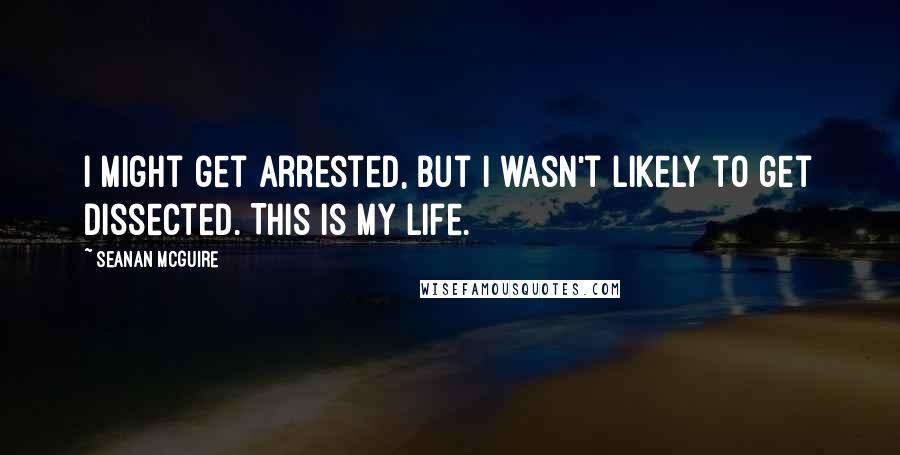 Seanan McGuire quotes: I might get arrested, but I wasn't likely to get dissected. This is my life.
