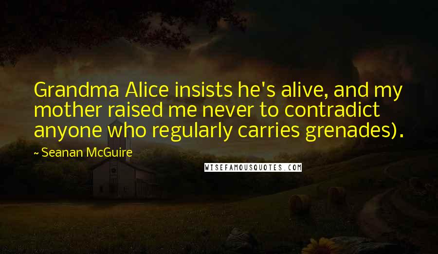 Seanan McGuire quotes: Grandma Alice insists he's alive, and my mother raised me never to contradict anyone who regularly carries grenades).