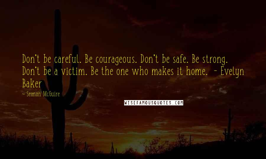 Seanan McGuire quotes: Don't be careful. Be courageous. Don't be safe. Be strong. Don't be a victim. Be the one who makes it home. - Evelyn Baker