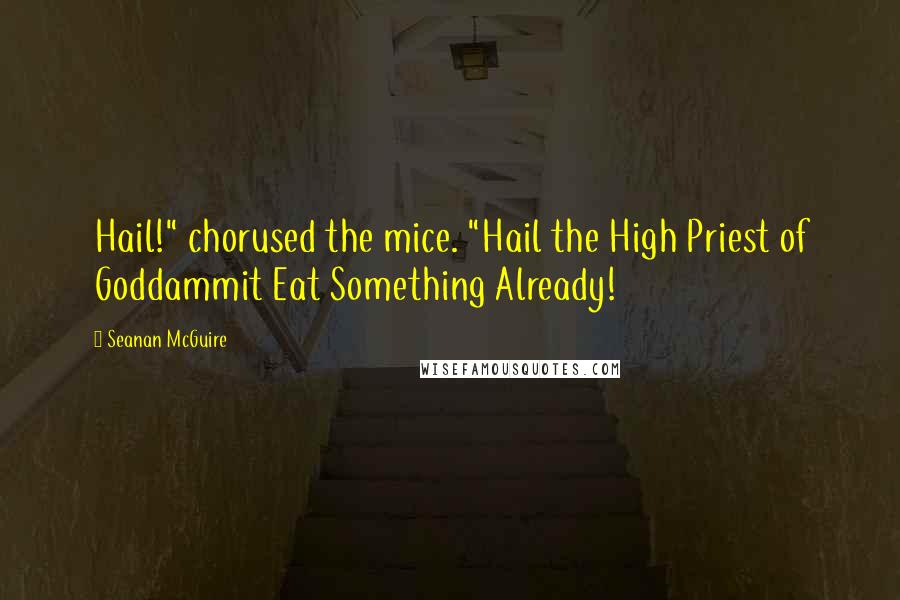 """Seanan McGuire quotes: Hail!"""" chorused the mice. """"Hail the High Priest of Goddammit Eat Something Already!"""