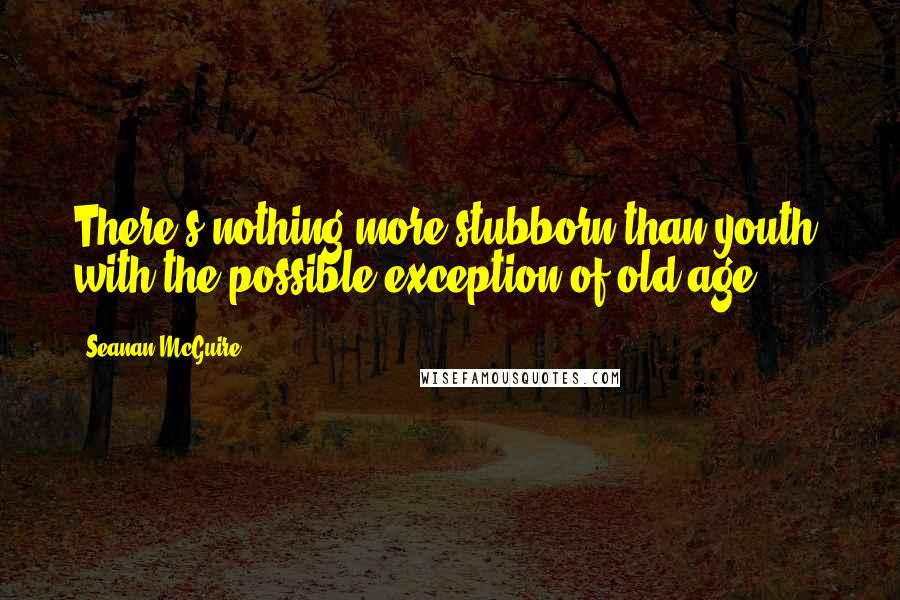 Seanan McGuire quotes: There's nothing more stubborn than youth, with the possible exception of old age.