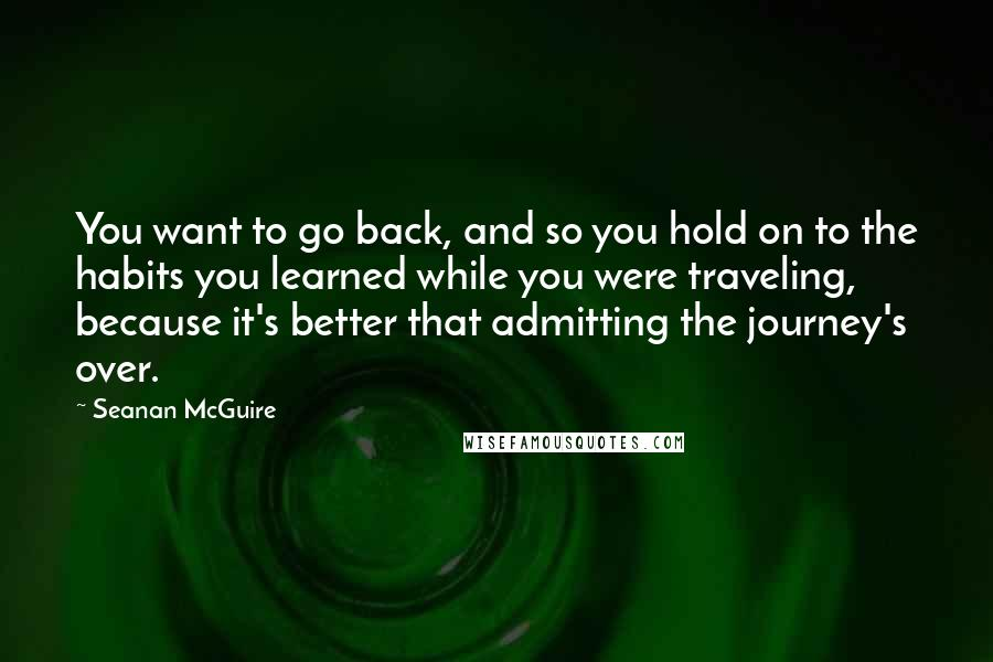 Seanan McGuire quotes: You want to go back, and so you hold on to the habits you learned while you were traveling, because it's better that admitting the journey's over.