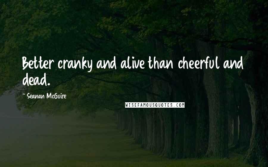 Seanan McGuire quotes: Better cranky and alive than cheerful and dead.