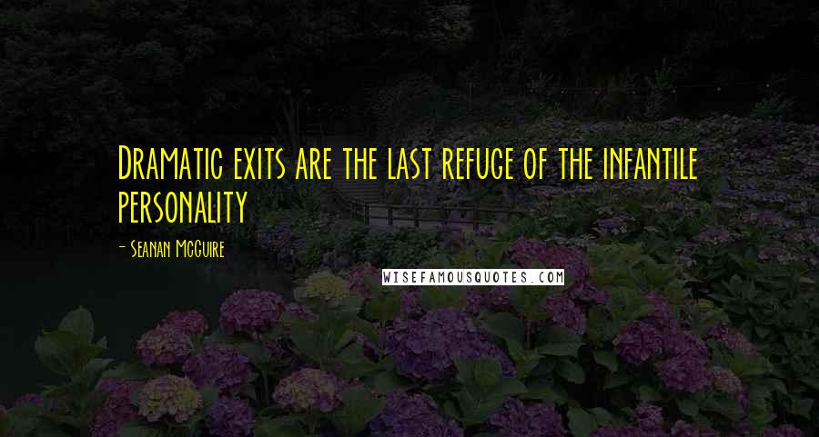 Seanan McGuire quotes: Dramatic exits are the last refuge of the infantile personality