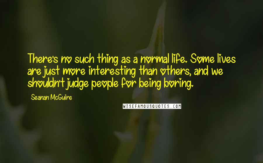 Seanan McGuire quotes: There's no such thing as a normal life. Some lives are just more interesting than others, and we shouldn't judge people for being boring.