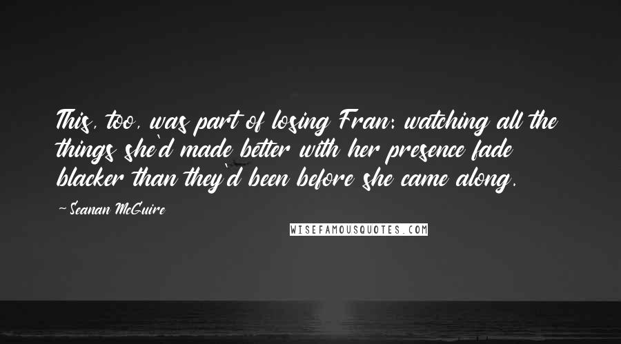 Seanan McGuire quotes: This, too, was part of losing Fran: watching all the things she'd made better with her presence fade blacker than they'd been before she came along.