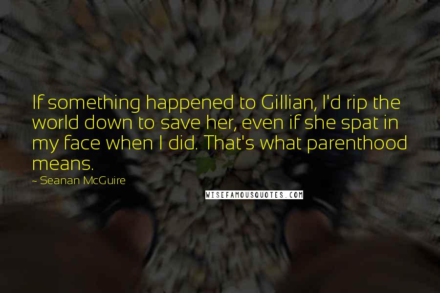 Seanan McGuire quotes: If something happened to Gillian, I'd rip the world down to save her, even if she spat in my face when I did. That's what parenthood means.