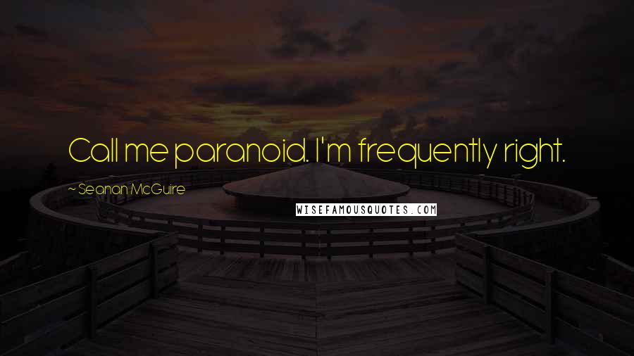 Seanan McGuire quotes: Call me paranoid. I'm frequently right.