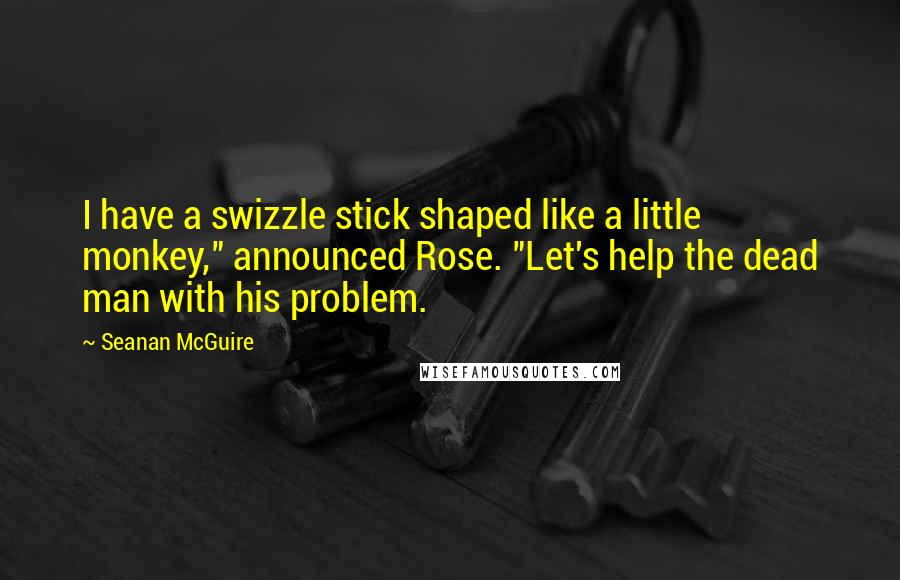 """Seanan McGuire quotes: I have a swizzle stick shaped like a little monkey,"""" announced Rose. """"Let's help the dead man with his problem."""