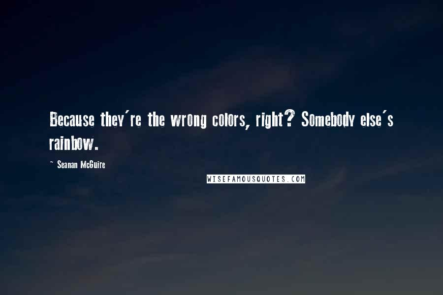 Seanan McGuire quotes: Because they're the wrong colors, right? Somebody else's rainbow.