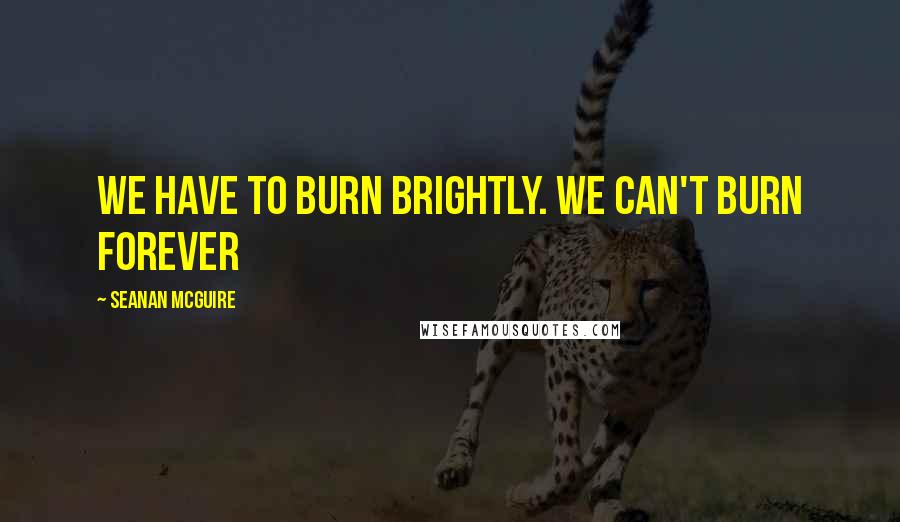 Seanan McGuire quotes: We have to burn brightly. We can't burn forever