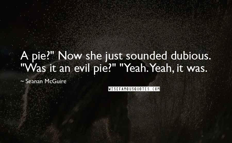 """Seanan McGuire quotes: A pie?"""" Now she just sounded dubious. """"Was it an evil pie?"""" """"Yeah. Yeah, it was."""