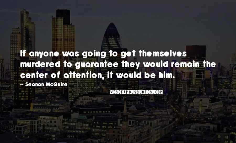 Seanan McGuire quotes: If anyone was going to get themselves murdered to guarantee they would remain the center of attention, it would be him.