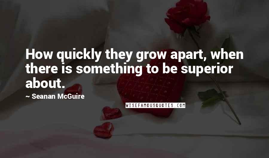 Seanan McGuire quotes: How quickly they grow apart, when there is something to be superior about.