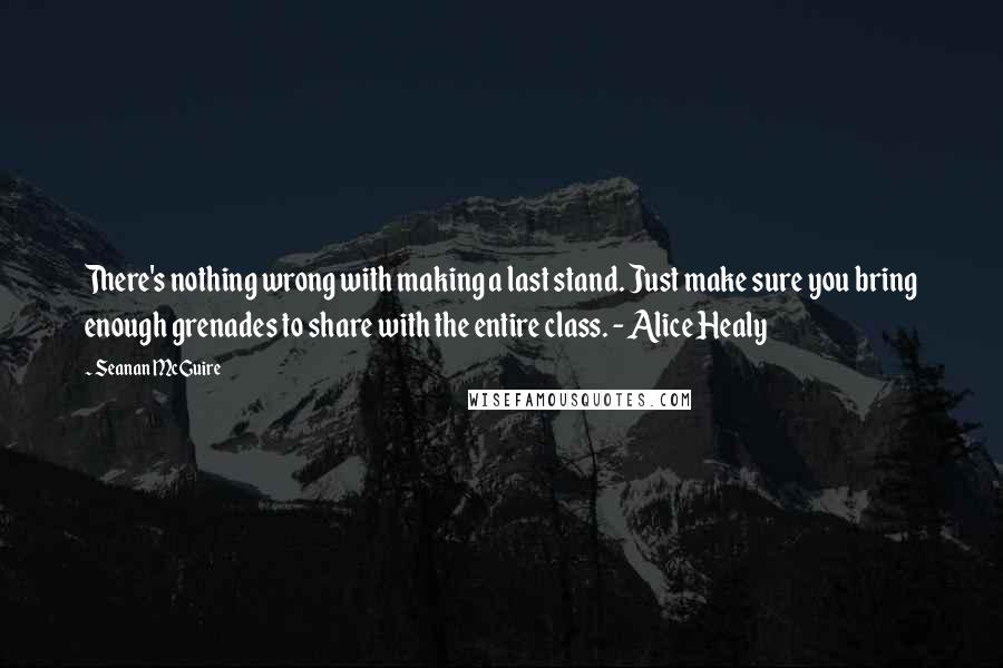 Seanan McGuire quotes: There's nothing wrong with making a last stand. Just make sure you bring enough grenades to share with the entire class. - Alice Healy